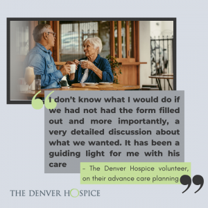 """Two older individuals sharing coffee, the quote highlighted is """"I don't know what I would do if we had not had the form filled out and more importantly, a very detailed discussion about what we wanted. It has been a guiding light for me with his care."""" Attributed to a The Denver Hospice volunteer, on their advance care planning"""